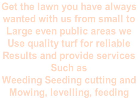 Get the lawn you have always  wanted with us from small to Large even public areas we  Use quality turf for reliable  Results and provide services  Such as  Weeding Seeding cutting and  Mowing, levelling, feeding